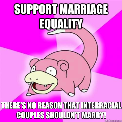 support marriage equality there's no reason that interracial couples shouldn't marry! - support marriage equality there's no reason that interracial couples shouldn't marry!  Slow Poke
