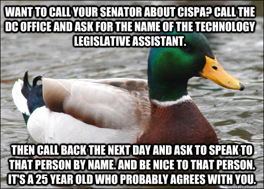Want to call your senator about cispa? call the dc office and ask for the name of the technology legislative assistant. then call back the next day and ask to speak to that person by name. and be nice to that person. it's a 25 year old who probably agrees - Want to call your senator about cispa? call the dc office and ask for the name of the technology legislative assistant. then call back the next day and ask to speak to that person by name. and be nice to that person. it's a 25 year old who probably agrees  Actual Advice Mallard