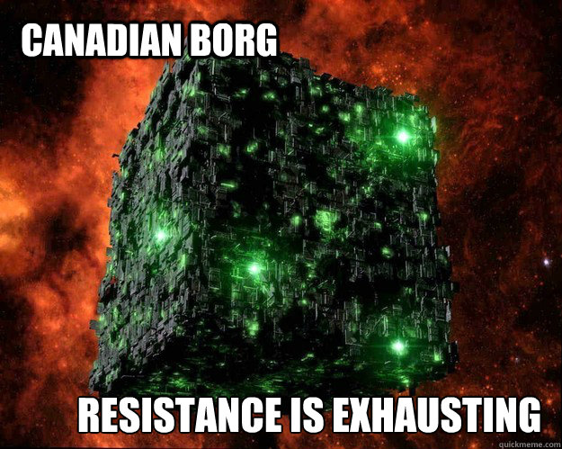 Canadian Borg Resistance is exhausting