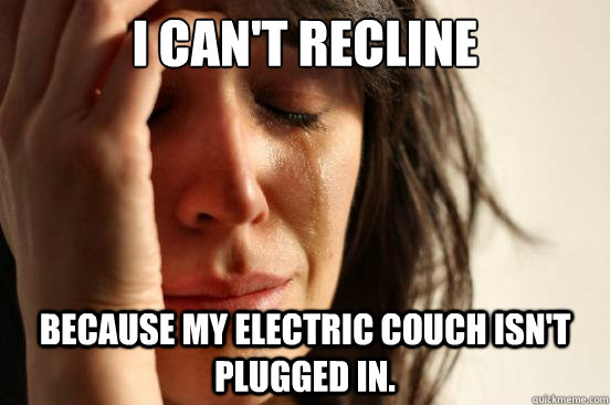 i can't recline because my electric couch isn't plugged in. - i can't recline because my electric couch isn't plugged in.  First World Problems