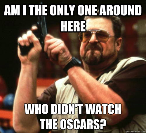 Am i the only one around here who didn't watch the oscars? - Am i the only one around here who didn't watch the oscars?  Am I The Only One Around Here