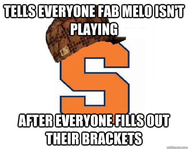 tells everyone fab melo isn't playing after everyone fills out their brackets - tells everyone fab melo isn't playing after everyone fills out their brackets  scumbag syracuse