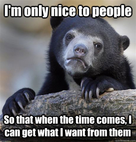 I'm only nice to people So that when the time comes, I can get what I want from them - I'm only nice to people So that when the time comes, I can get what I want from them  Confession Bear