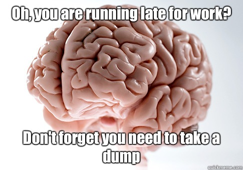 Oh, you are running late for work? Don't forget you need to take a dump - Oh, you are running late for work? Don't forget you need to take a dump  Scumbag Brain