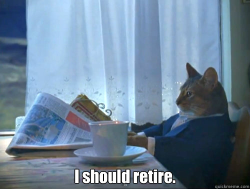 I should retire. -  I should retire.  The One Percent Cat