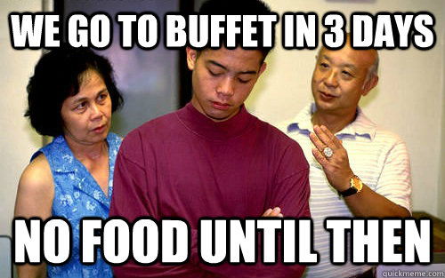 We go to buffet in 3 days No food until then