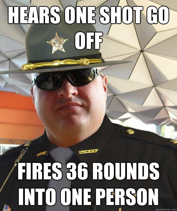 Hears one shot go off fires 36 rounds into one person - Hears one shot go off fires 36 rounds into one person  Scumbag sheriff