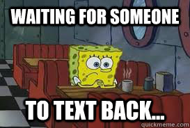 waiting for someone to text back...