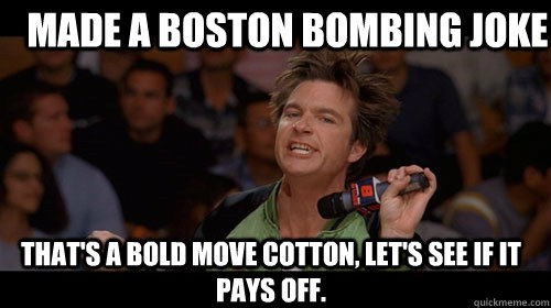 made a boston bombing joke that's a bold move cotton, let's see if it pays off.  - made a boston bombing joke that's a bold move cotton, let's see if it pays off.   Bold Move Cotton