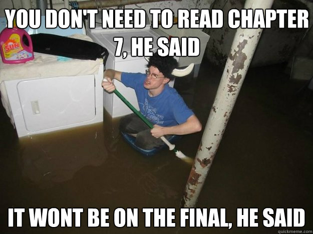 You don't need to read chapter 7, he said it wont be on the final, he said - You don't need to read chapter 7, he said it wont be on the final, he said  Do the laundry they said