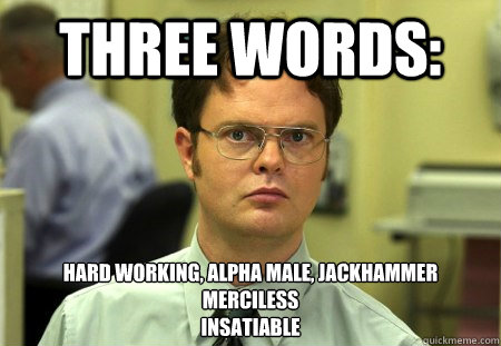 THREE WORDS: HARD WORKING, ALPHA MALE, JACKHAMMER MERCILESS INSATIABLE