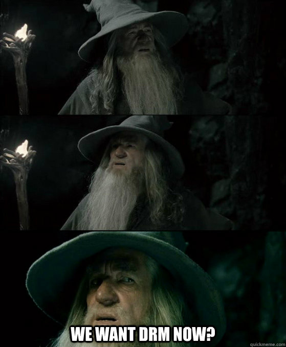 We want DRM now? -  We want DRM now?  Confused Gandalf