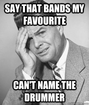 Say that bands my favourite can't name the drummer