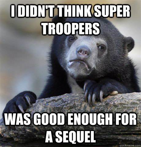 I didn't think super troopers was good enough for a sequel - I didn't think super troopers was good enough for a sequel  confessionbear