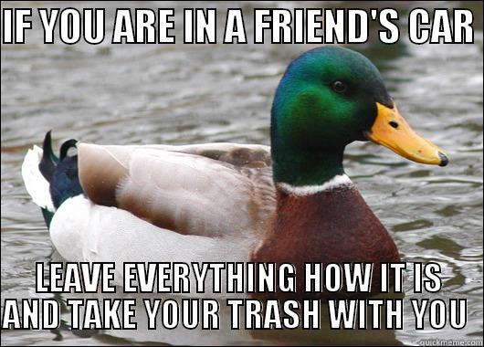 This is a huge pet peeve of mine. I'm sure there's many others like me.  - IF YOU ARE IN A FRIEND'S CAR  LEAVE EVERYTHING HOW IT IS AND TAKE YOUR TRASH WITH YOU  Actual Advice Mallard