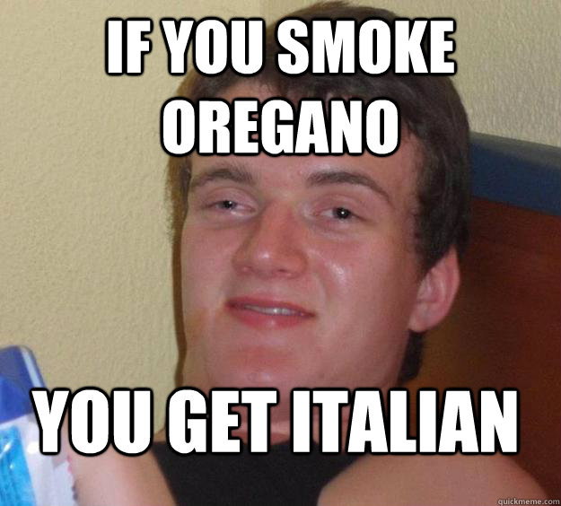 If you smoke oregano you get italian - If you smoke oregano you get italian  Misc