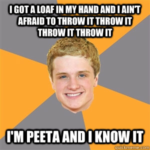 I got a loaf in my hand and I ain't afraid to throw it throw it throw it throw it I'm Peeta and I know it - I got a loaf in my hand and I ain't afraid to throw it throw it throw it throw it I'm Peeta and I know it  Peeta Mellark