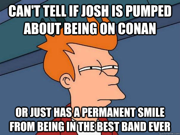 Can't tell if josh is pumped about being on conan Or just has a permanent smile from being in the best band ever - Can't tell if josh is pumped about being on conan Or just has a permanent smile from being in the best band ever  Futurama Fry