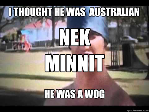 i thought he was  australian he was a wog Nek minnit