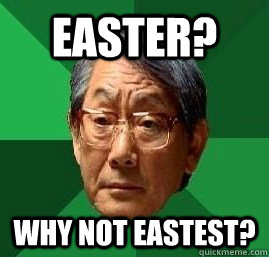 Easter? Why not Eastest? - Easter? Why not Eastest?  High Expectation Asian Dad