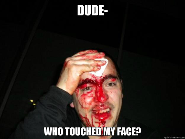 Dude- who touched my face?