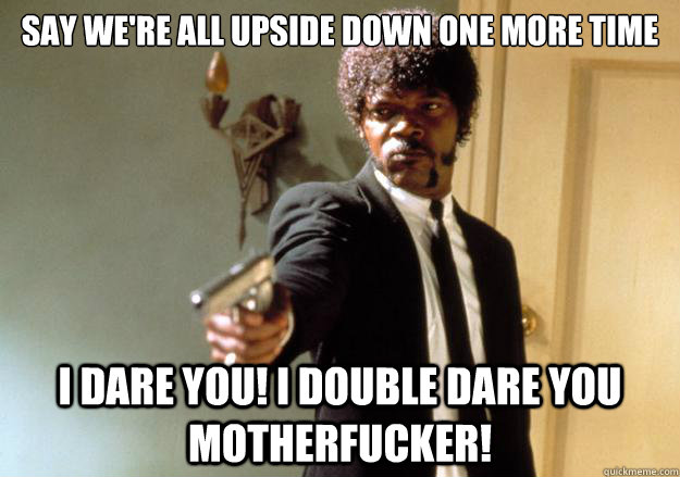 Say we're all upside down one more time i dare you! I double dare you motherfucker!