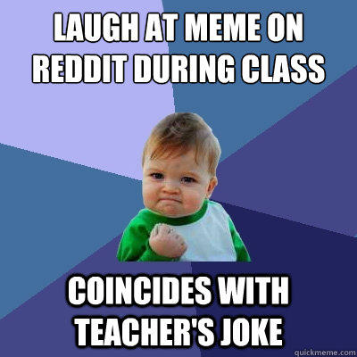 Laugh at meme on reddit during class coincides with teacher's joke - Laugh at meme on reddit during class coincides with teacher's joke  Success Kid