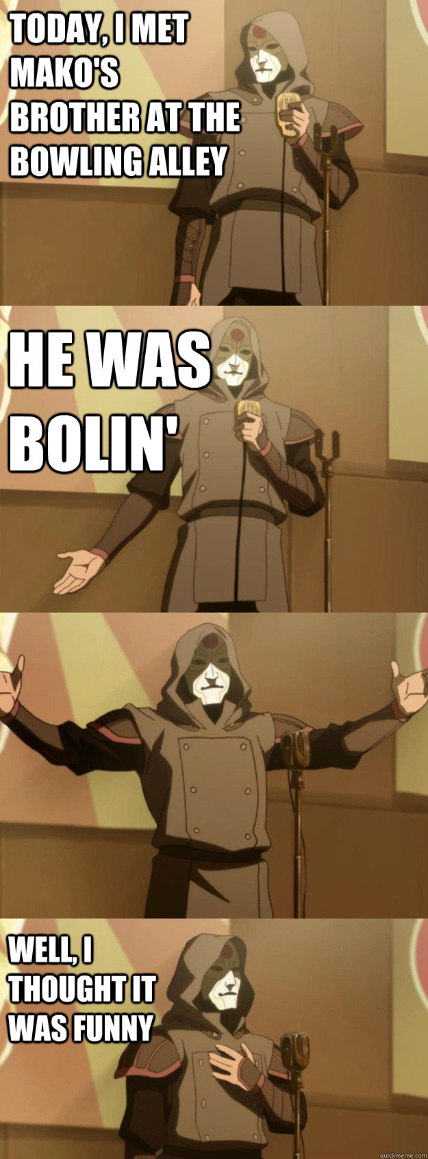 Today, i met mako's brother at the bowling alley he was bolin' Well, I thought it was funny - Today, i met mako's brother at the bowling alley he was bolin' Well, I thought it was funny  Bad Joke Amon