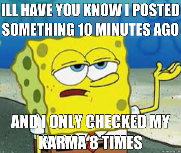 ILL HAVE YOU KNOW I POSTED SOMETHING 10 MINUTES AGO AND I ONLY CHECKED MY KARMA 8 TIMES - ILL HAVE YOU KNOW I POSTED SOMETHING 10 MINUTES AGO AND I ONLY CHECKED MY KARMA 8 TIMES  Misc