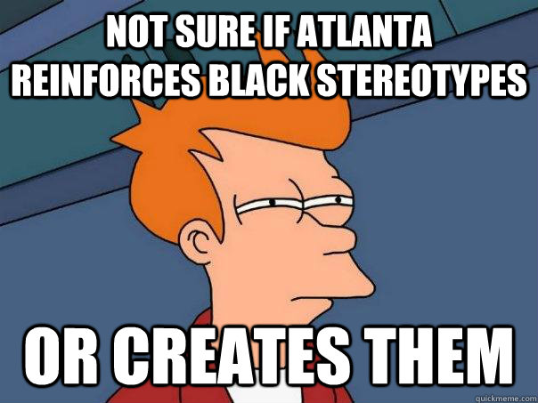 Not sure if Atlanta reinforces black stereotypes Or creates them - Not sure if Atlanta reinforces black stereotypes Or creates them  Futurama Fry