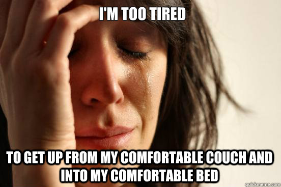 I'm too tired  to get up from my comfortable couch and into my comfortable bed - I'm too tired  to get up from my comfortable couch and into my comfortable bed  First World Problems