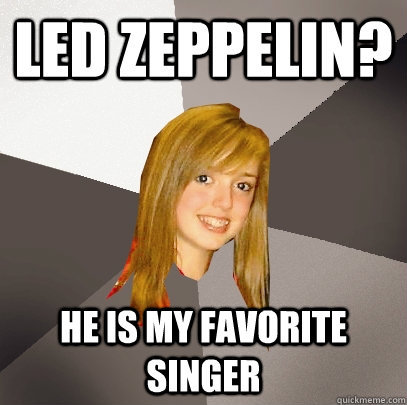 Led Zeppelin? He is my favorite singer  - Led Zeppelin? He is my favorite singer   Musically Oblivious 8th Grader