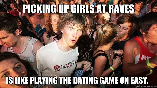 Picking up girls at raves is like playing the dating game on easy.  - Picking up girls at raves is like playing the dating game on easy.   Sudden Clarity Clarence