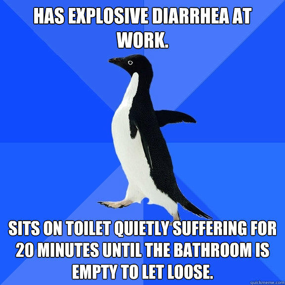 Has explosive diarrhea at work. Sits on toilet quietly suffering for 20 minutes until the bathroom is empty to let loose. - Has explosive diarrhea at work. Sits on toilet quietly suffering for 20 minutes until the bathroom is empty to let loose.  Socially Awkward Penguin
