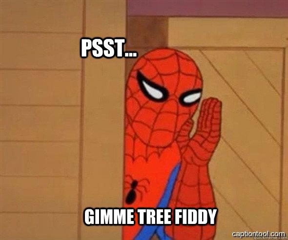 psst... gimme tree fiddy