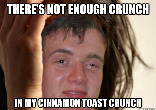 there's not enough crunch in my cinnamon toast crunch - there's not enough crunch in my cinnamon toast crunch  10 Guy Problems