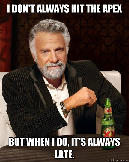 I don't always hit the apex but when i do, it's always late.  Stay thirsty my friends