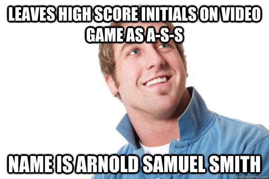 leaves high score initials on video game as A-S-S name is arnold samuel smith - leaves high score initials on video game as A-S-S name is arnold samuel smith  Misc