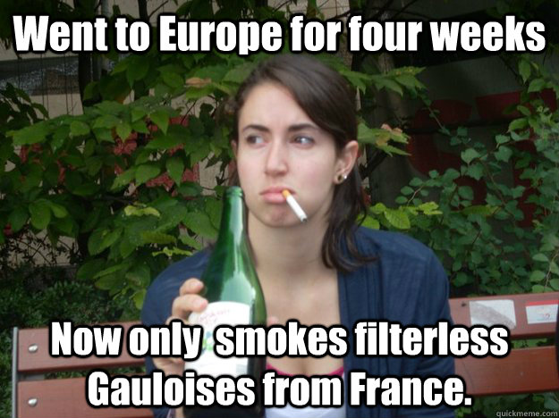 Went to Europe for four weeks Now only  smokes filterless Gauloises from France.  Study Abroad Bitch