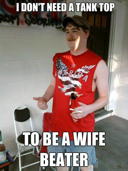 I don't need a tank top To be a wife beater - I don't need a tank top To be a wife beater  Redneck Randal