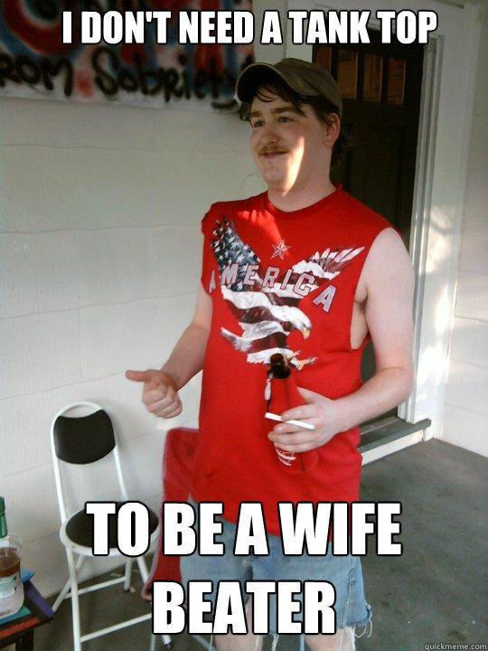 I don't need a tank top To be a wife beater - I don't need a tank top To be a wife beater  Redneck Randal