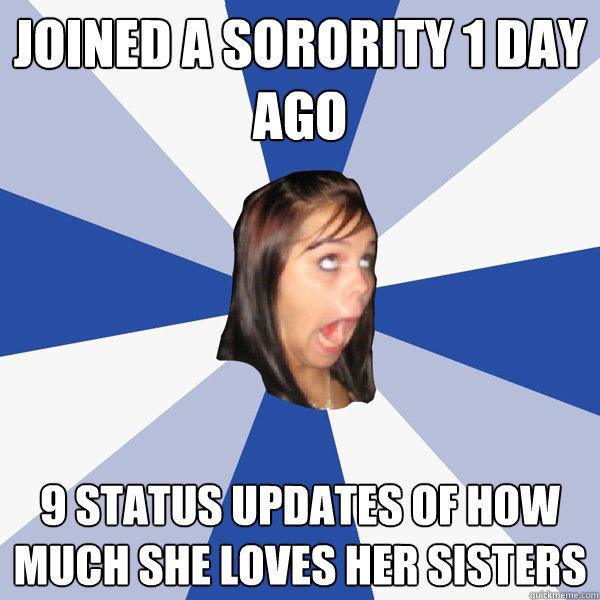 joined a sorority 1 day ago 9 status updates of how much she loves her sisters - joined a sorority 1 day ago 9 status updates of how much she loves her sisters  Annoying Facebook Girl