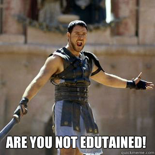 Are you not edutained! -  Are you not edutained!  Are you not entertained