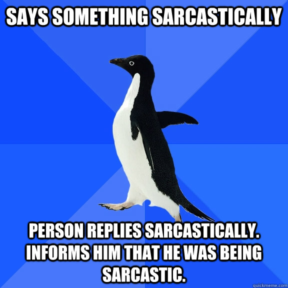 Says something Sarcastically person replies sarcastically. Informs him that he was being sarcastic. - Says something Sarcastically person replies sarcastically. Informs him that he was being sarcastic.  Socially Awkward Penguin