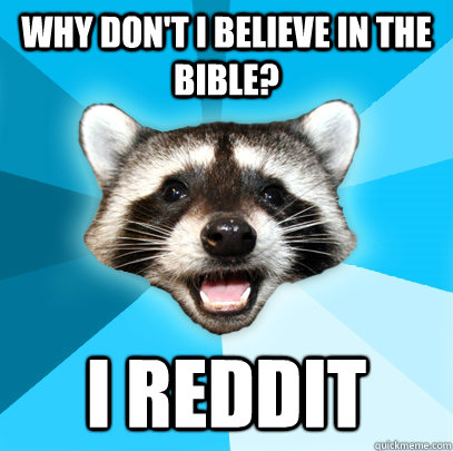 Why don't I believe in the bible? I REDDIT  Lame Pun Coon
