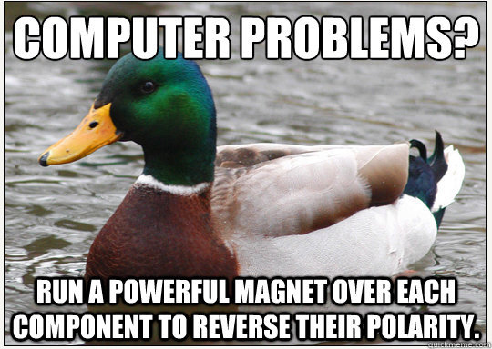 Computer Problems? Run a powerful magnet over each component to reverse their polarity.