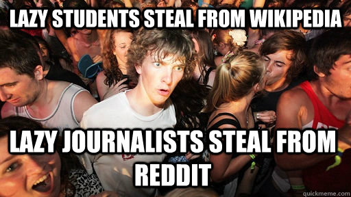 Lazy students steal from Wikipedia Lazy journalists steal from Reddit  - Lazy students steal from Wikipedia Lazy journalists steal from Reddit   Sudden Clarity Clarence