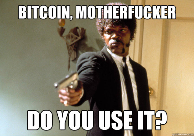 BITCOIN, motherfucker do you use it? - BITCOIN, motherfucker do you use it?  Samuel L Jackson