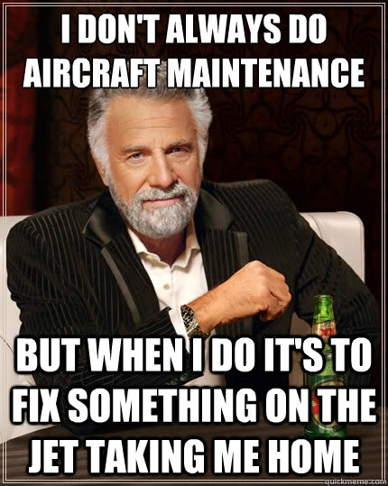 0ef4fe0eb2a58f698ab9eb85e88ae0e626ee45280fc586dc2398b4e081708053 i don't always do aircraft maintenance but when i do it's to fix,Airplane Mechanic Funny Memes