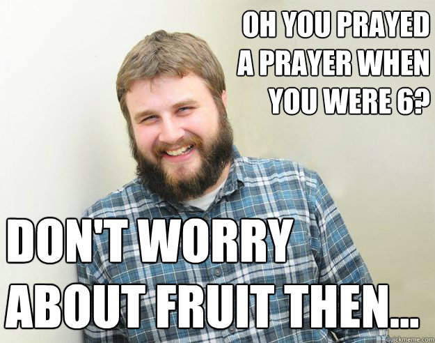 Oh you prayed a prayer when you were 6?  Don't worry about fruit then...  - Oh you prayed a prayer when you were 6?  Don't worry about fruit then...   Happy Bearded Calvinist